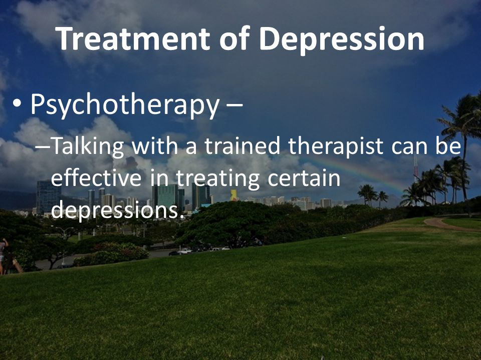 Treatment of Depression Psychotherapy – – Talking with a trained therapist can be effective in treating certain depressions.