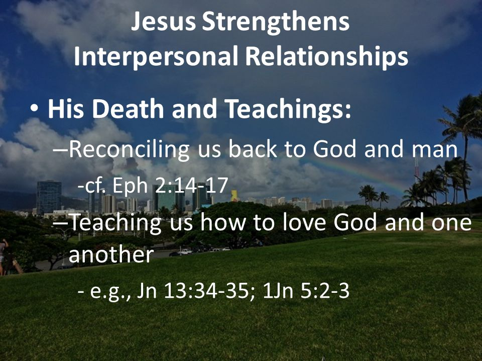 Jesus Strengthens Interpersonal Relationships His Death and Teachings: – Reconciling us back to God and man -cf.