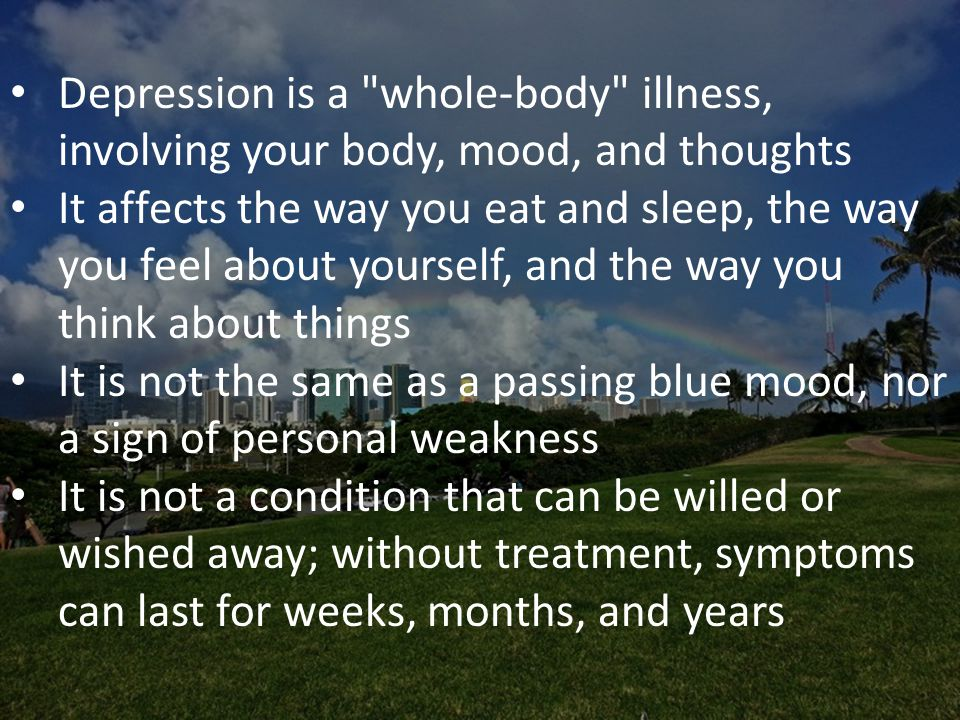 Depression is a whole-body illness, involving your body, mood, and thoughts It affects the way you eat and sleep, the way you feel about yourself, and the way you think about things It is not the same as a passing blue mood, nor a sign of personal weakness It is not a condition that can be willed or wished away; without treatment, symptoms can last for weeks, months, and years