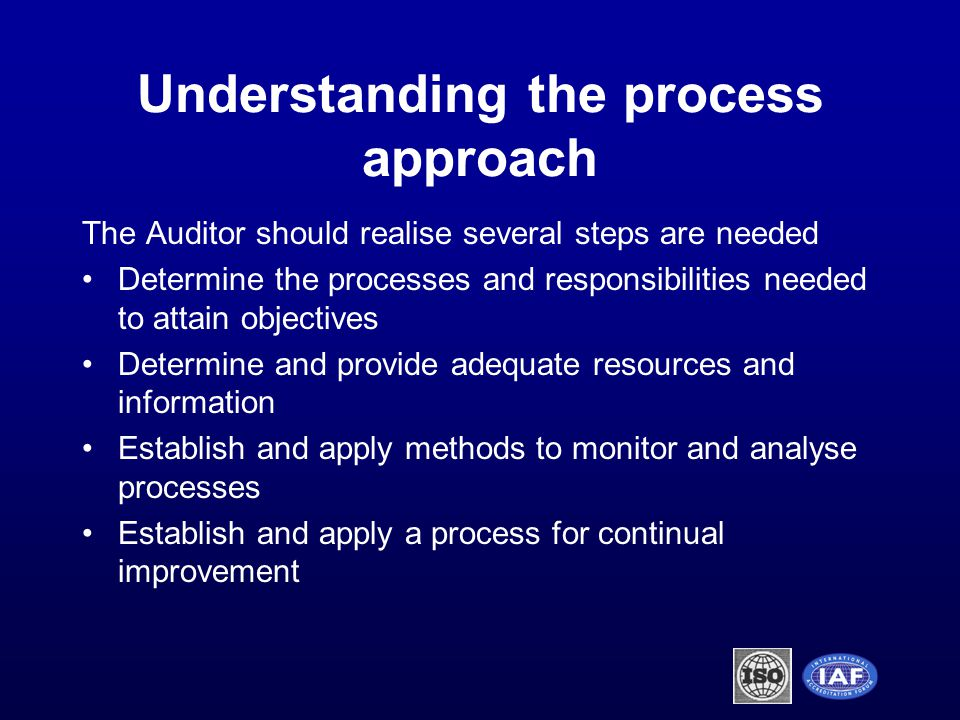Understanding the process approach The Auditor should realise several steps are needed Determine the processes and responsibilities needed to attain objectives Determine and provide adequate resources and information Establish and apply methods to monitor and analyse processes Establish and apply a process for continual improvement