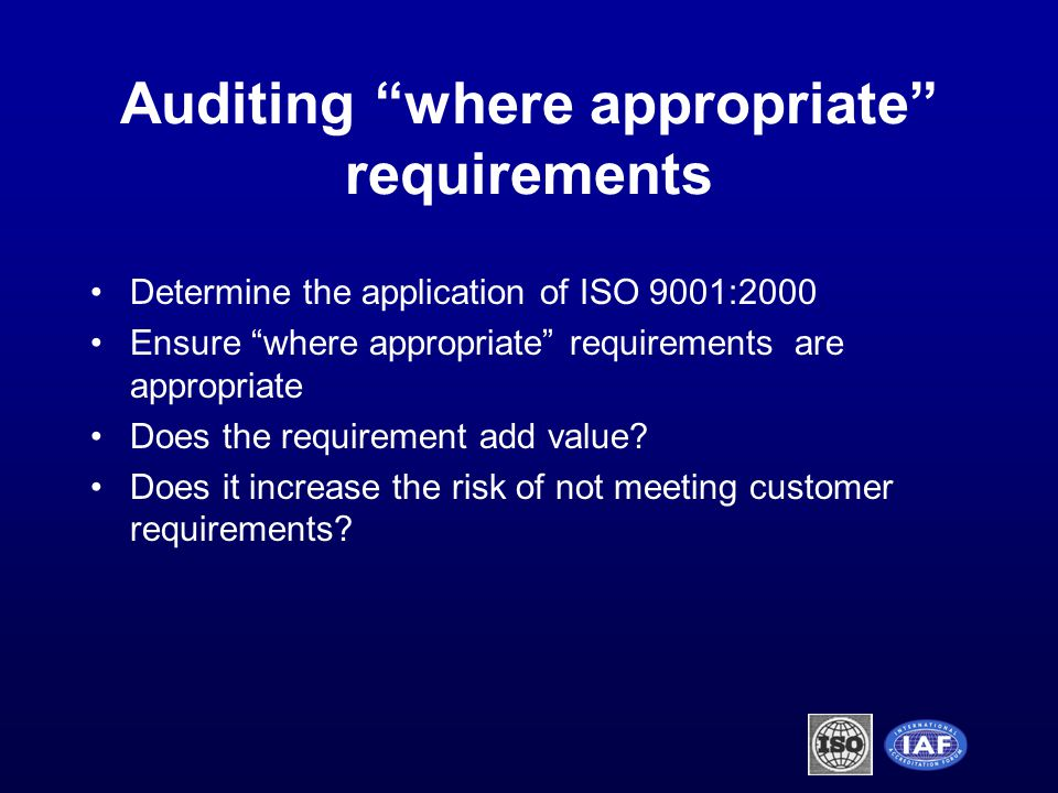 Auditing where appropriate requirements Determine the application of ISO 9001:2000 Ensure where appropriate requirements are appropriate Does the requirement add value.