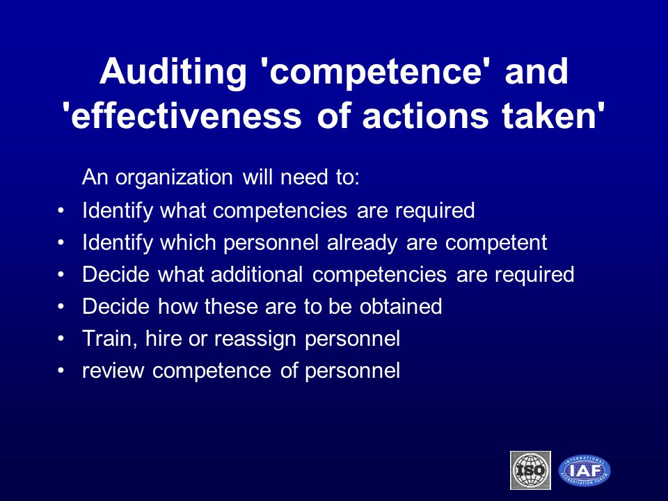 An organization will need to: Identify what competencies are required Identify which personnel already are competent Decide what additional competencies are required Decide how these are to be obtained Train, hire or reassign personnel review competence of personnel Auditing competence and effectiveness of actions taken