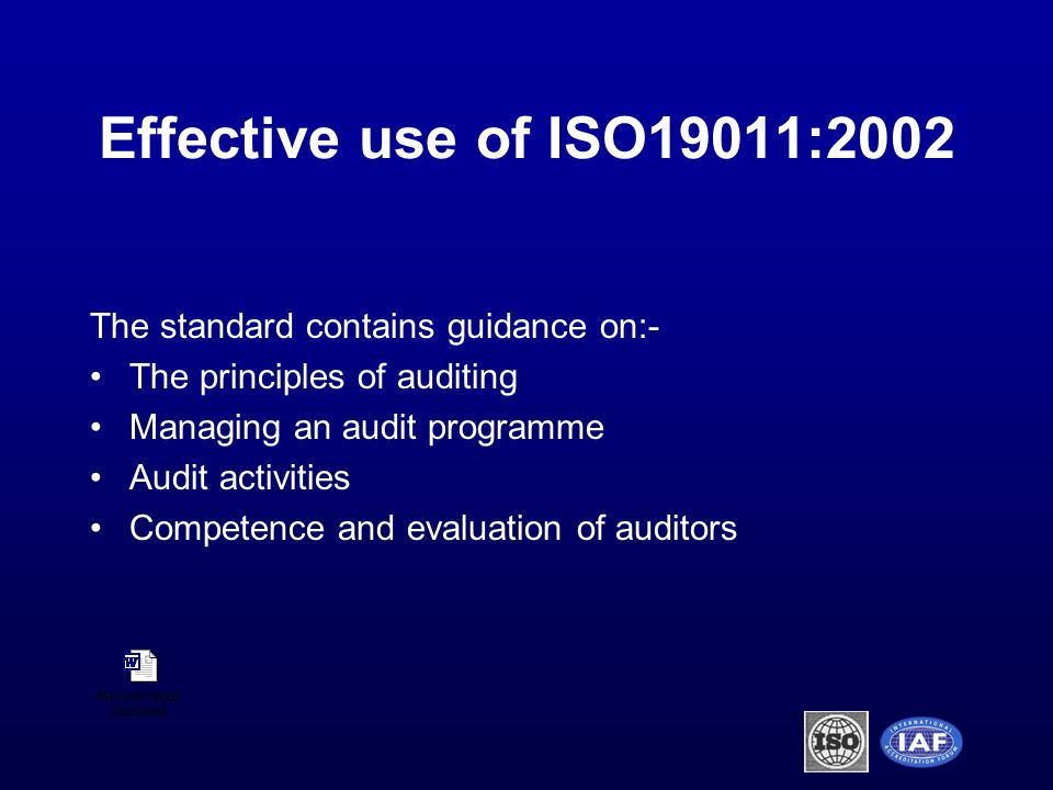 Effective use of ISO19011:2002 The standard contains guidance on:- The principles of auditing Managing an audit programme Audit activities Competence and evaluation of auditors
