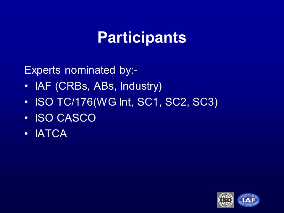 Participants Experts nominated by:- IAF (CRBs, ABs, Industry) ISO TC/176(WG Int, SC1, SC2, SC3) ISO CASCO IATCA