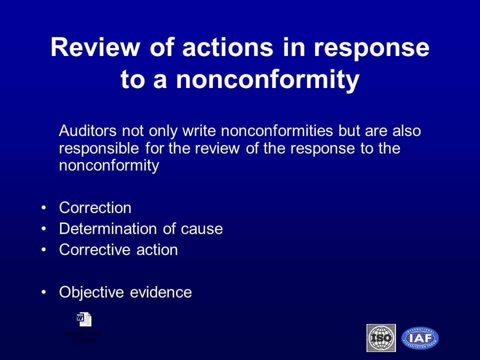 Review of actions in response to a nonconformity Auditors not only write nonconformities but are also responsible for the review of the response to the nonconformity Correction Determination of cause Corrective action Objective evidence
