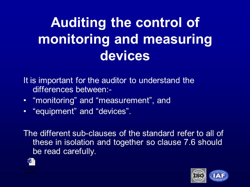 Auditing the control of monitoring and measuring devices It is important for the auditor to understand the differences between:- monitoring and measurement , and equipment and devices .