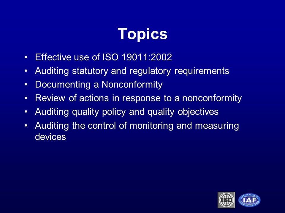 Topics Effective use of ISO 19011:2002 Auditing statutory and regulatory requirements Documenting a Nonconformity Review of actions in response to a nonconformity Auditing quality policy and quality objectives Auditing the control of monitoring and measuring devices