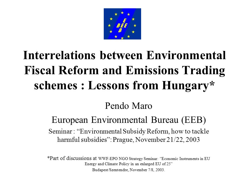 Interrelations between Environmental Fiscal Reform and Emissions Trading schemes : Lessons from Hungary* Pendo Maro European Environmental Bureau (EEB) Seminar : Environmental Subsidy Reform, how to tackle harmful subsidies : Prague, November 21/22, 2003 *Part of discussions at WWF-EPO NGO Strategy Seminar: Economic Instruments in EU Energy and Climate Policy in an enlarged EU of 25 Budapest/Szentendre, November 7/8, 2003.