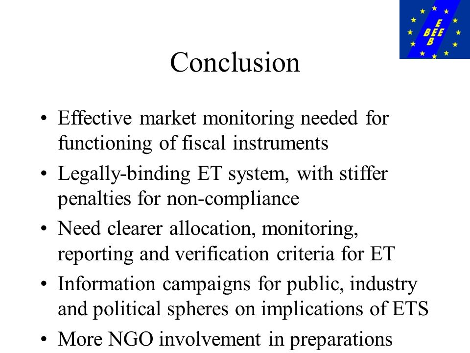 Conclusion Effective market monitoring needed for functioning of fiscal instruments Legally-binding ET system, with stiffer penalties for non-compliance Need clearer allocation, monitoring, reporting and verification criteria for ET Information campaigns for public, industry and political spheres on implications of ETS More NGO involvement in preparations