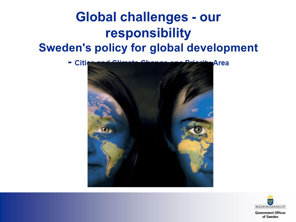Global challenges - our responsibility Sweden s policy for global development - Cities and Climate Change one Priority Area
