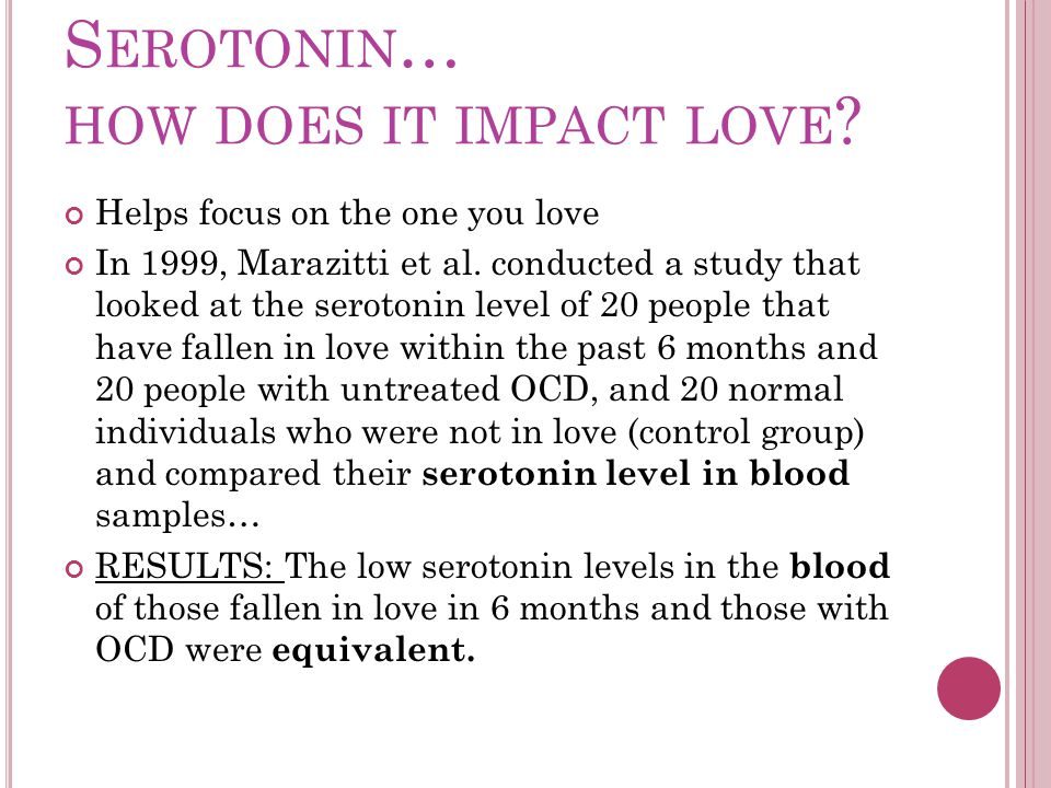 S EROTONIN … HOW DOES IT IMPACT LOVE . Helps focus on the one you love In 1999, Marazitti et al.