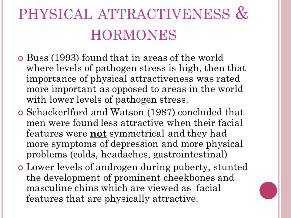 PHYSICAL ATTRACTIVENESS & HORMONES Buss (1993) found that in areas of the world where levels of pathogen stress is high, then that importance of physical attractiveness was rated more important as opposed to areas in the world with lower levels of pathogen stress.