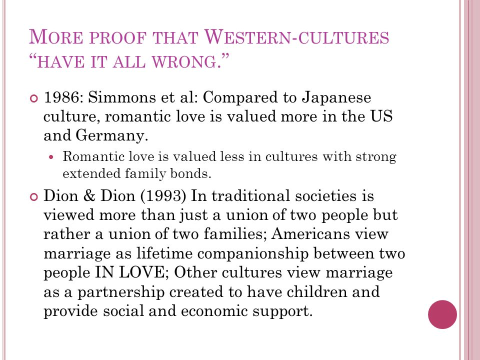 M ORE PROOF THAT W ESTERN - CULTURES HAVE IT ALL WRONG. 1986: Simmons et al: Compared to Japanese culture, romantic love is valued more in the US and Germany.