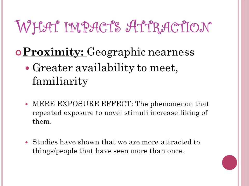 W HAT IMPACTS A TTRACTION Proximity: Geographic nearness Greater availability to meet, familiarity MERE EXPOSURE EFFECT: The phenomenon that repeated exposure to novel stimuli increase liking of them.