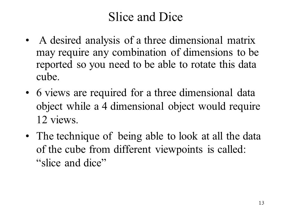 13 Slice and Dice A desired analysis of a three dimensional matrix may require any combination of dimensions to be reported so you need to be able to rotate this data cube.