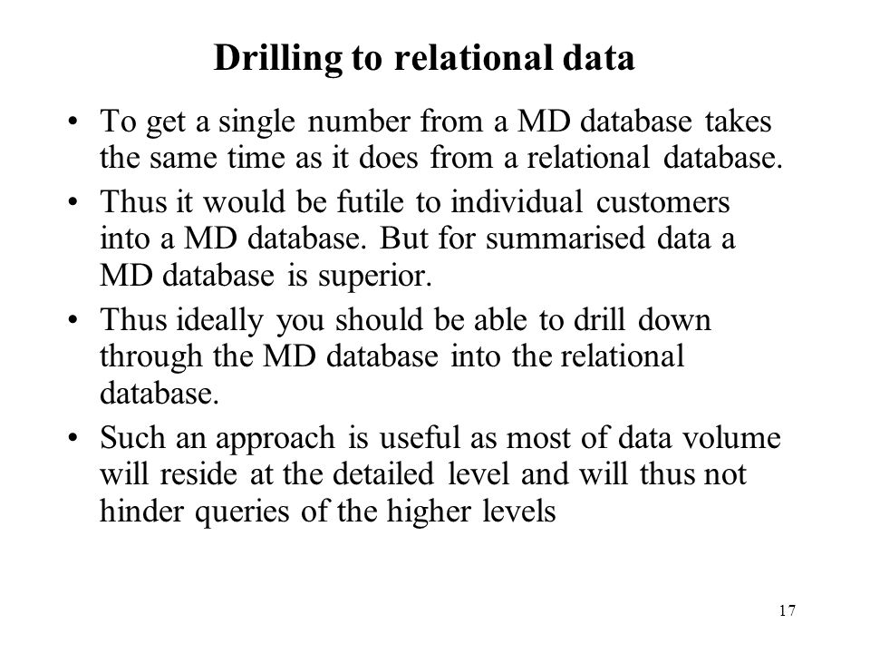 17 Drilling to relational data To get a single number from a MD database takes the same time as it does from a relational database.