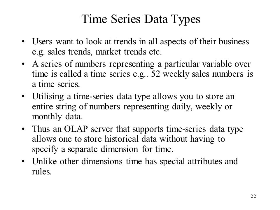 22 Time Series Data Types Users want to look at trends in all aspects of their business e.g.