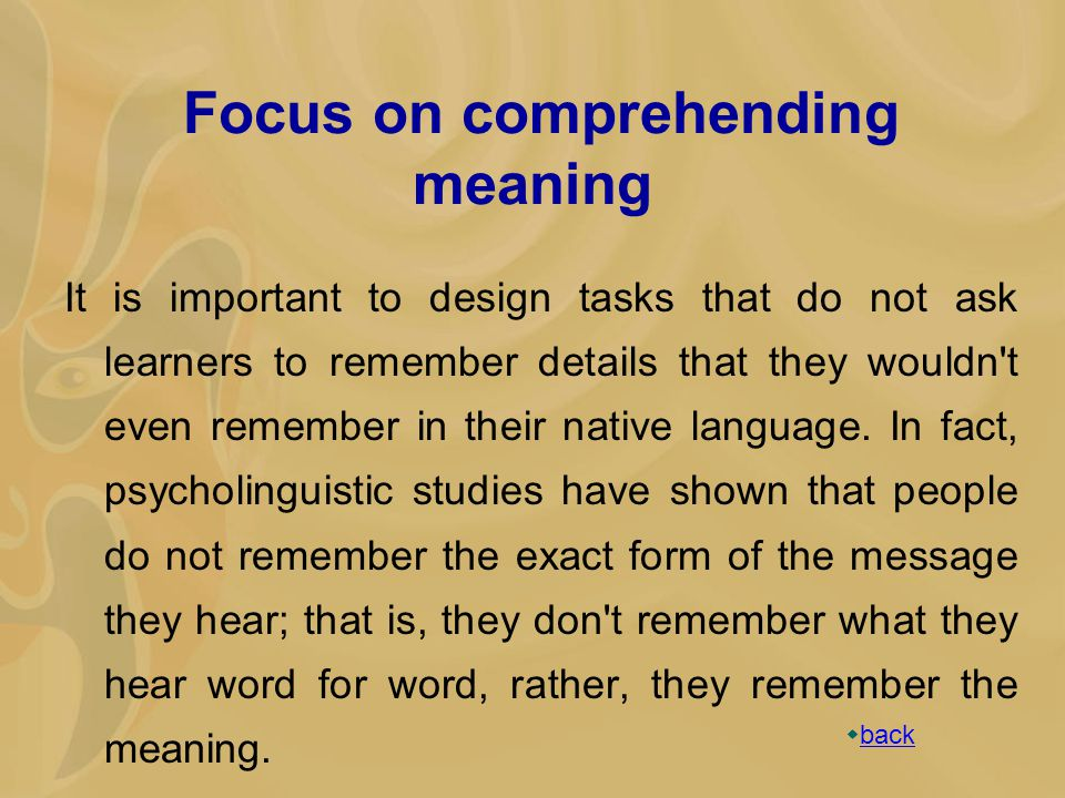 Focus on comprehending meaning It is important to design tasks that do not ask learners to remember details that they wouldn t even remember in their native language.