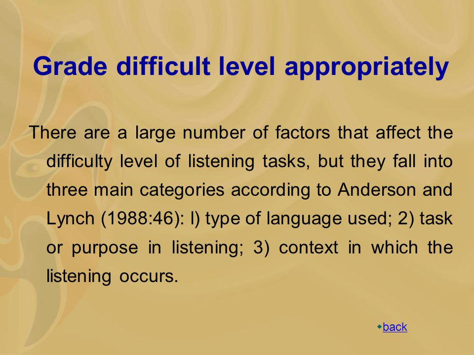 Grade difficult level appropriately There are a large number of factors that affect the difficulty level of listening tasks, but they fall into three main categories according to Anderson and Lynch (1988:46): l) type of language used; 2) task or purpose in listening; 3) context in which the listening occurs.