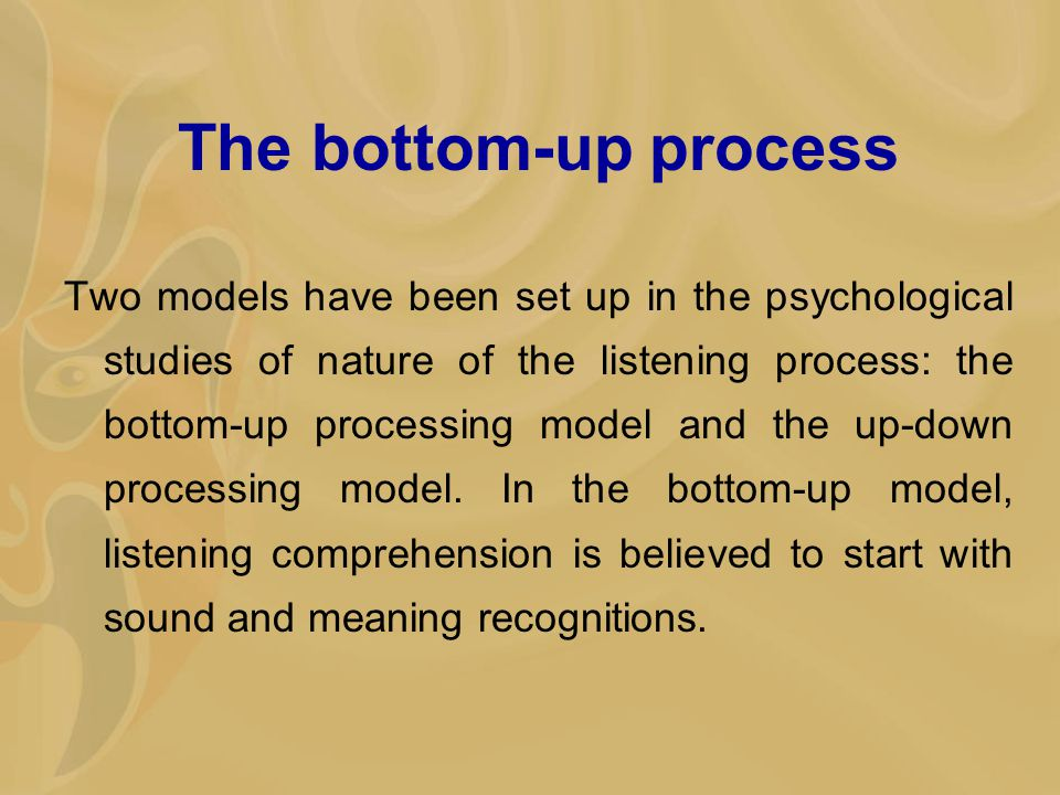 The bottom-up process Two models have been set up in the psychological studies of nature of the listening process: the bottom-up processing model and the up-down processing model.