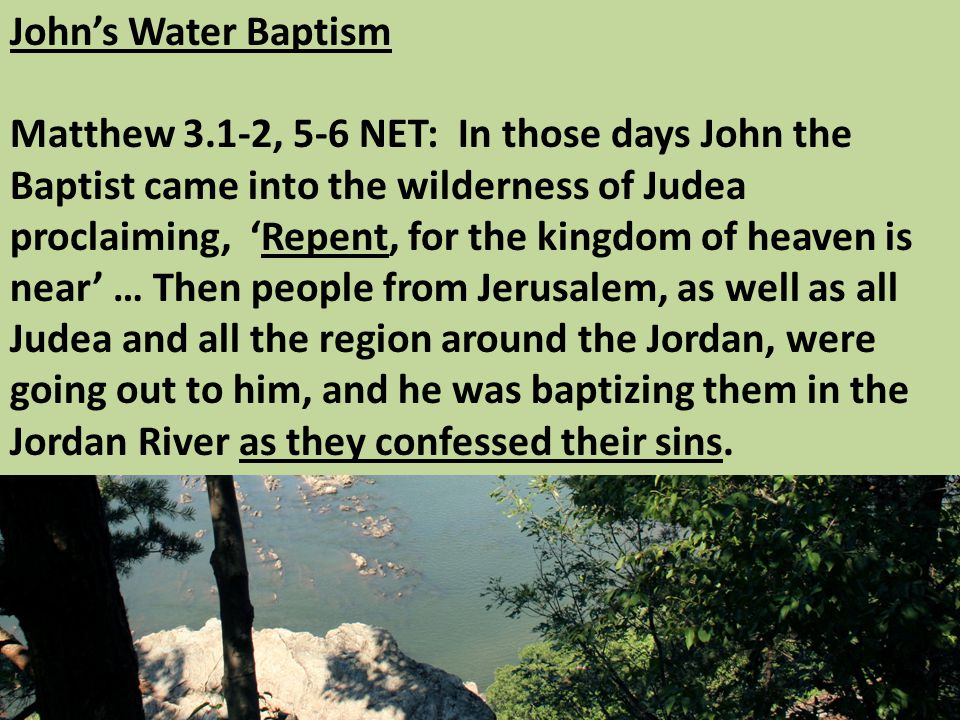 John's Water Baptism Matthew 3.1-2, 5-6 NET: In those days John the Baptist came into the wilderness of Judea proclaiming, 'Repent, for the kingdom of heaven is near' … Then people from Jerusalem, as well as all Judea and all the region around the Jordan, were going out to him, and he was baptizing them in the Jordan River as they confessed their sins.