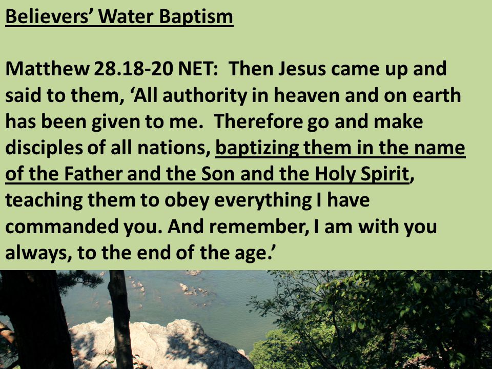 Believers' Water Baptism Matthew NET: Then Jesus came up and said to them, 'All authority in heaven and on earth has been given to me.