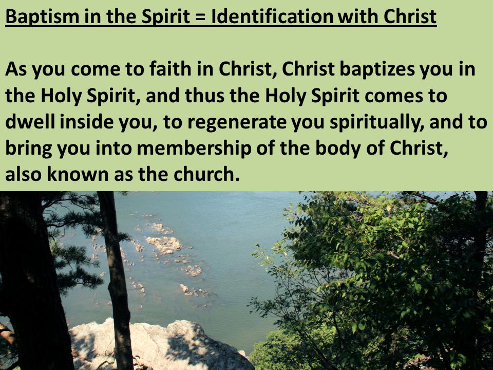 Baptism in the Spirit = Identification with Christ As you come to faith in Christ, Christ baptizes you in the Holy Spirit, and thus the Holy Spirit comes to dwell inside you, to regenerate you spiritually, and to bring you into membership of the body of Christ, also known as the church.