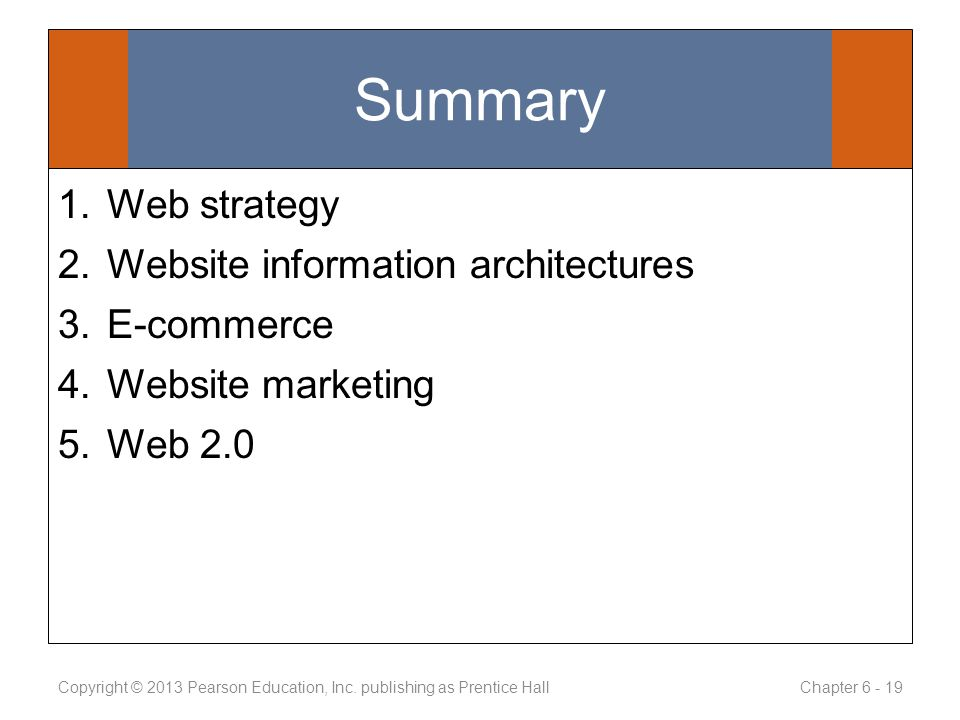 Summary 1.Web strategy 2.Website information architectures 3.E-commerce 4.Website marketing 5.Web 2.0 Copyright © 2013 Pearson Education, Inc.