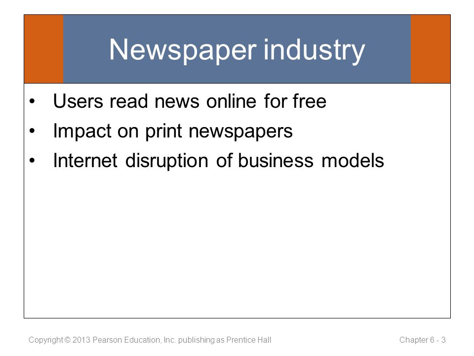 Newspaper industry Users read news online for free Impact on print newspapers Internet disruption of business models Copyright © 2013 Pearson Education, Inc.