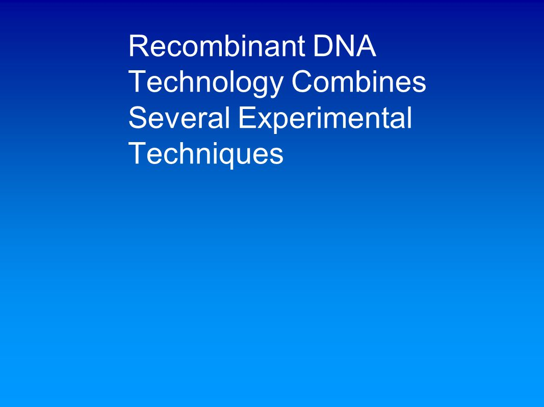 Recombinant DNA Technology Combines Several Experimental Techniques