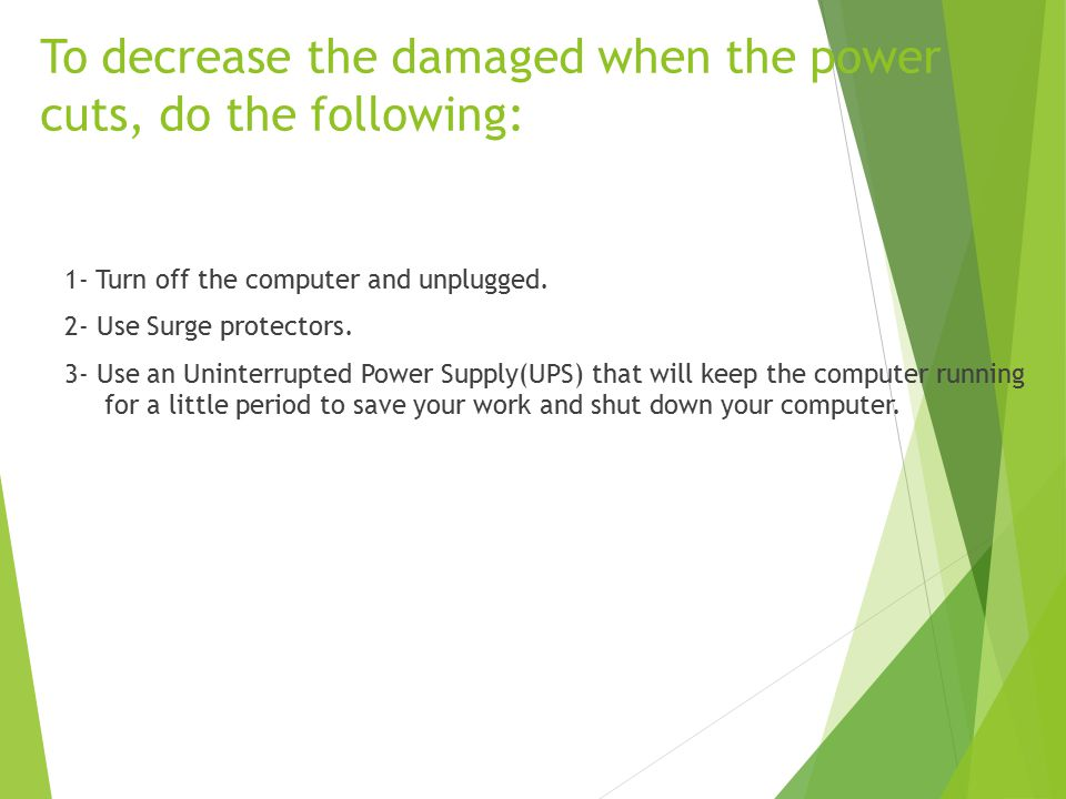 To decrease the damaged when the power cuts, do the following: 1- Turn off the computer and unplugged.