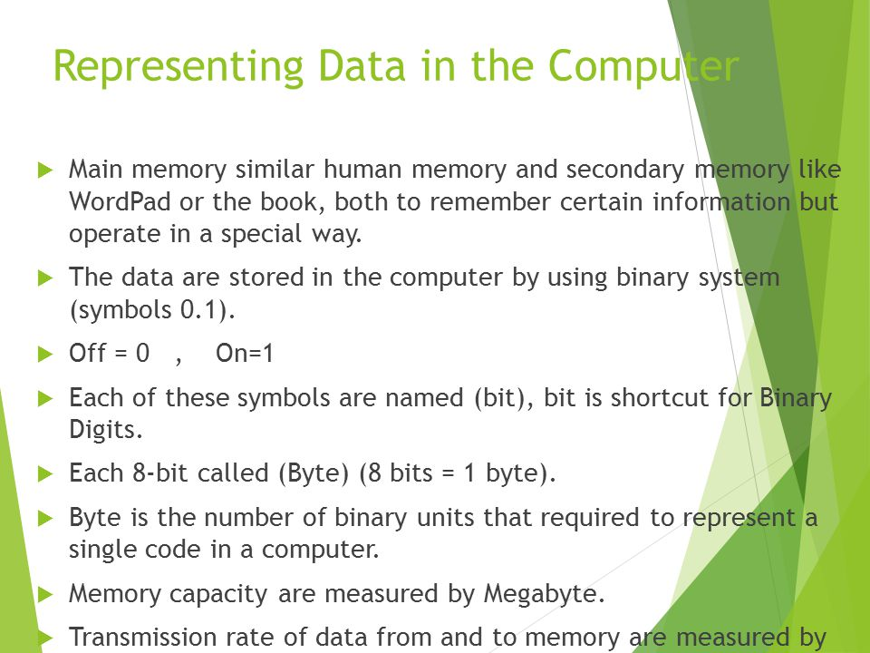Representing Data in the Computer  Main memory similar human memory and secondary memory like WordPad or the book, both to remember certain information but operate in a special way.