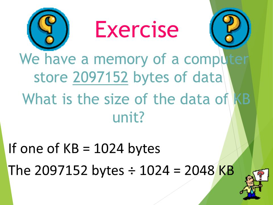 Exercise We have a memory of a computer store bytes of data What is the size of the data of KB unit.