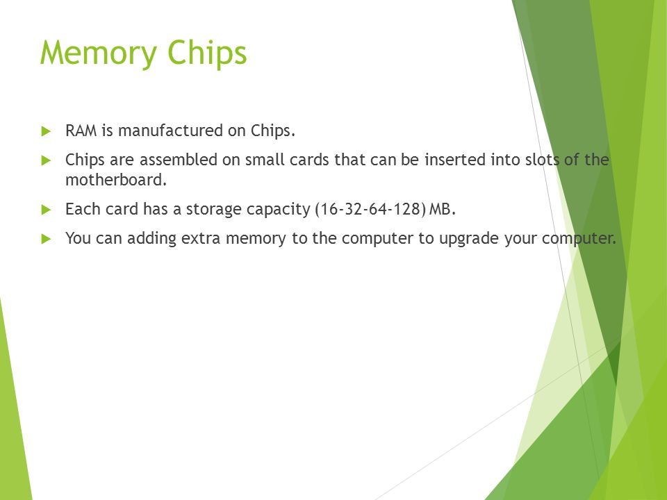 Memory Chips  RAM is manufactured on Chips.
