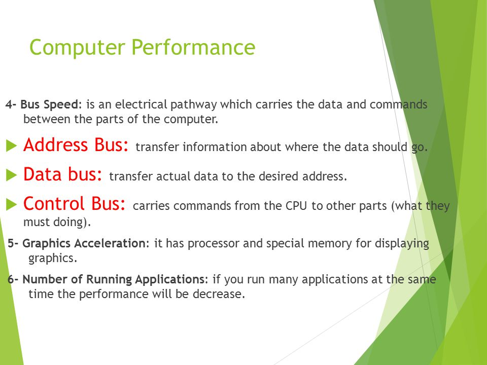 Computer Performance 4- Bus Speed: is an electrical pathway which carries the data and commands between the parts of the computer.