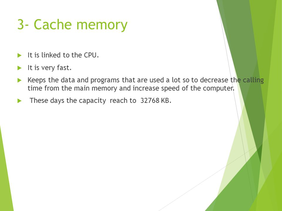 3- Cache memory  It is linked to the CPU.  It is very fast.