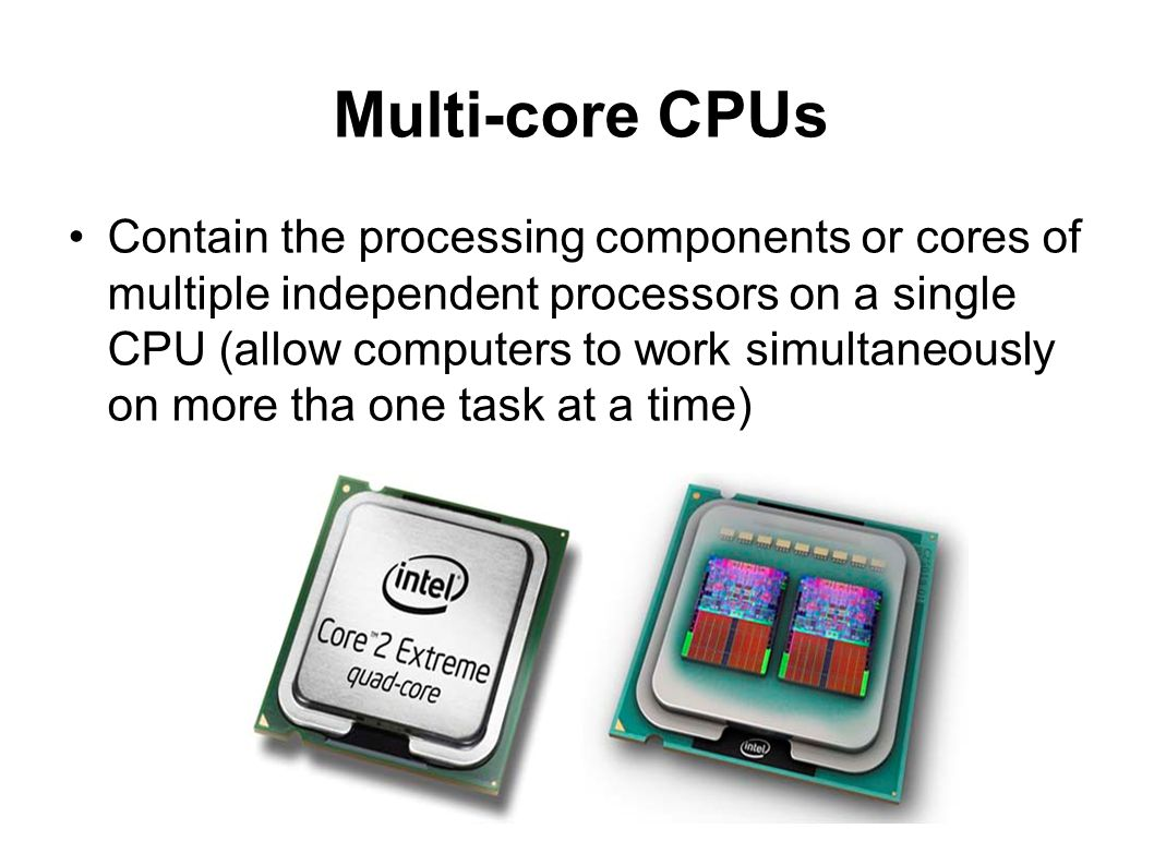 Multi-core CPUs Contain the processing components or cores of multiple independent processors on a single CPU (allow computers to work simultaneously