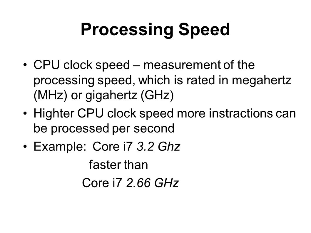 Processing Speed CPU clock speed – measurement of the processing speed, which is rated in megahertz (MHz) or gigahertz (GHz) Highter CPU clock speed m