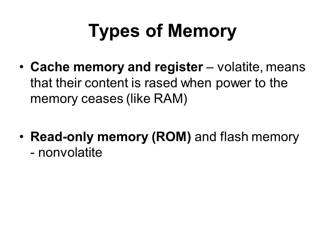Types of Memory Cache memory and register – volatite, means that their content is rased when power to the memory ceases (like RAM) Read-only memory (R