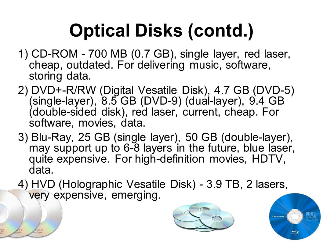Optical Disks (contd.) 1) CD-ROM - 700 MB (0.7 GB), single layer, red laser, cheap, outdated. For delivering music, software, storing data. 2) DVD+-R/