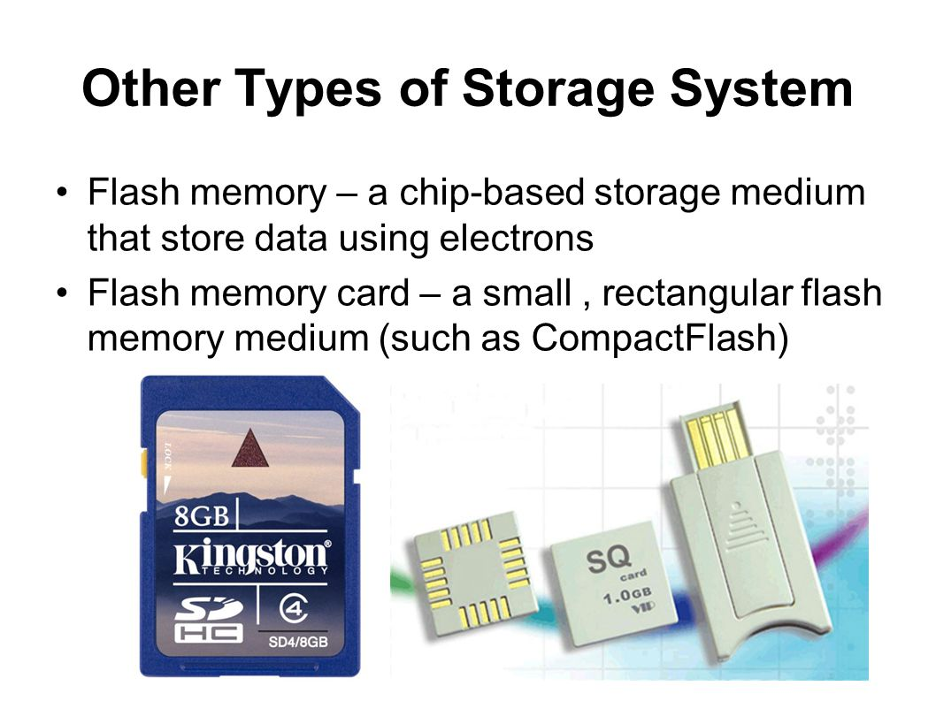 Other Types of Storage System Flash memory – a chip-based storage medium that store data using electrons Flash memory card – a small, rectangular flas