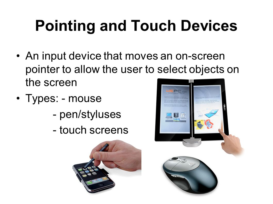 Pointing and Touch Devices An input device that moves an on-screen pointer to allow the user to select objects on the screen Types: - mouse - pen/styl