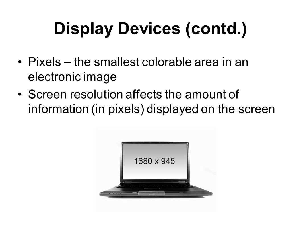 Display Devices (contd.) Pixels – the smallest colorable area in an electronic image Screen resolution affects the amount of information (in pixels) d