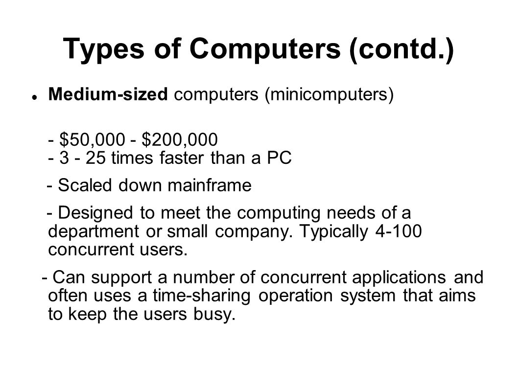 Types of Computers (contd.) Medium-sized computers (minicomputers) - $50,000 - $200,000 - 3 - 25 times faster than a PC - Scaled down mainframe - Desi