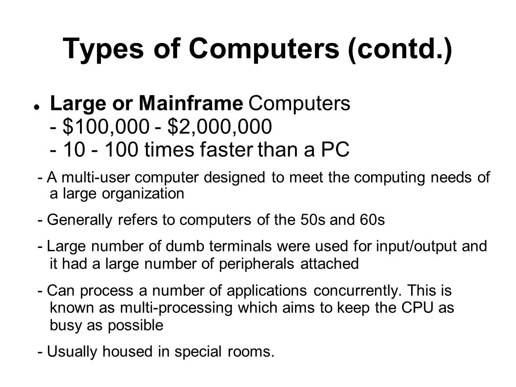 Types of Computers (contd.) Large or Mainframe Computers - $100,000 - $2,000,000 - 10 - 100 times faster than a PC - A multi-user computer designed to