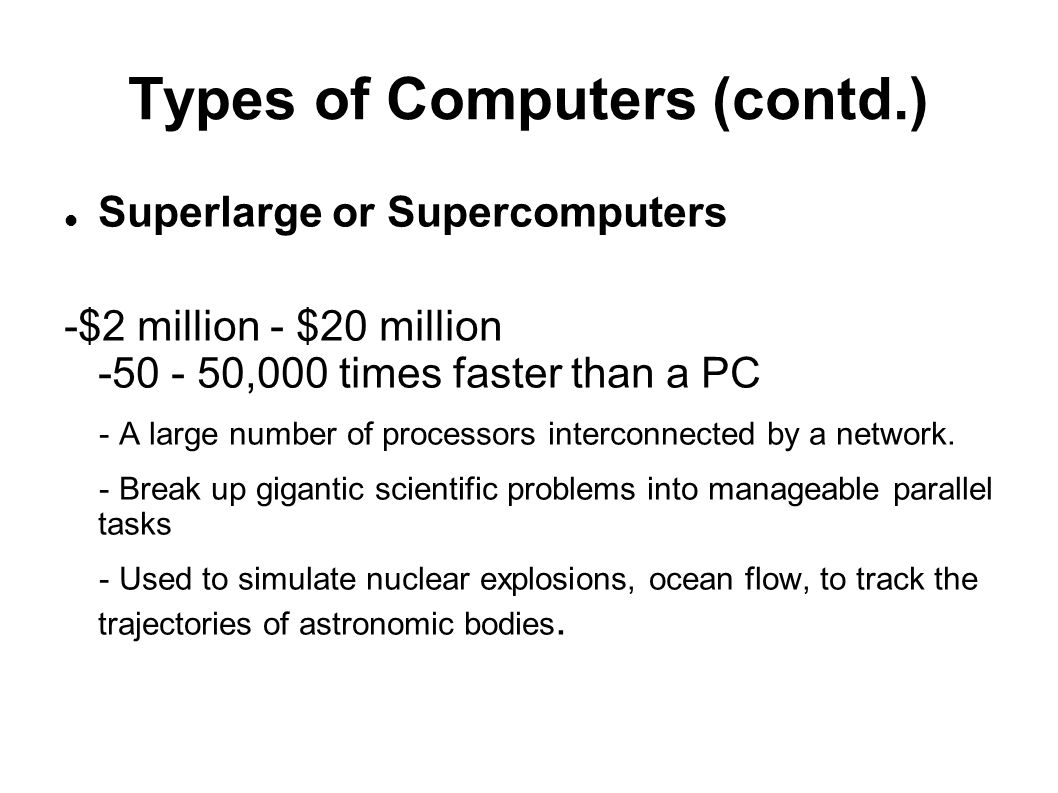 Types of Computers (contd.) Superlarge or Supercomputers -$2 million - $20 million -50 - 50,000 times faster than a PC - A large number of processors
