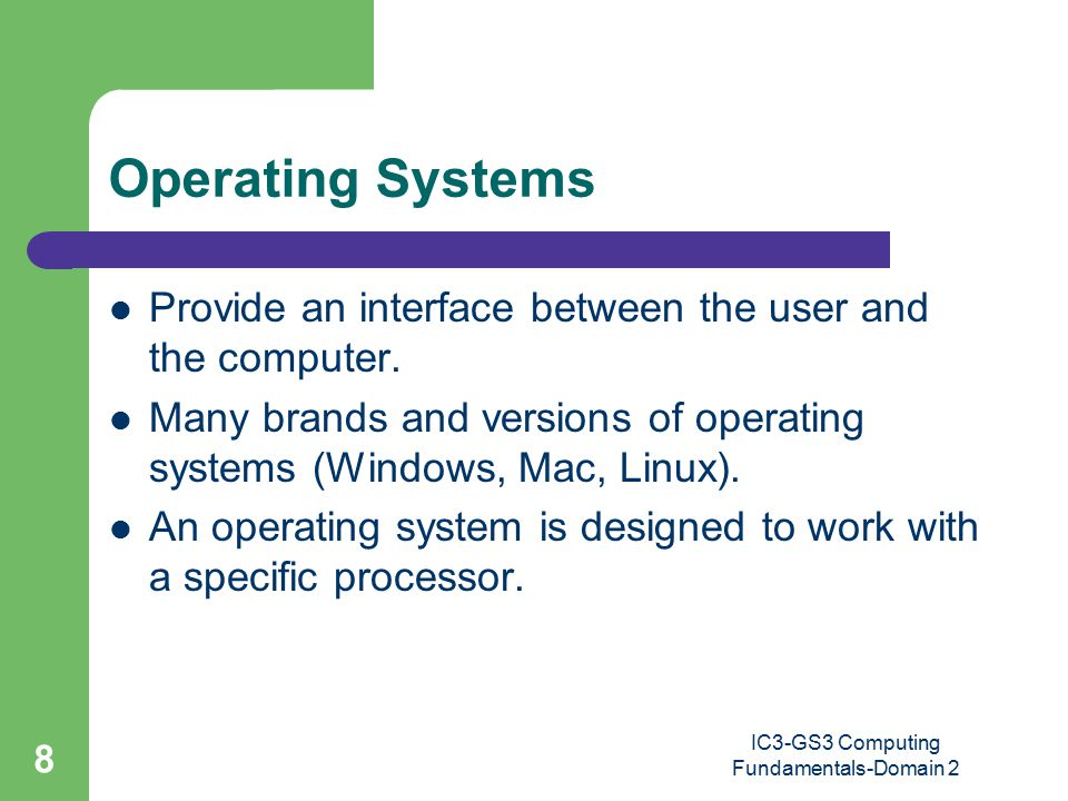 IC3-GS3 Computing Fundamentals-Domain 2 8 Operating Systems Provide an interface between the user and the computer.