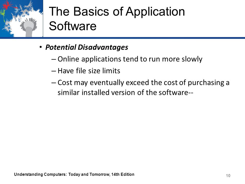 The Basics of Application Software Potential Disadvantages – Online applications tend to run more slowly – Have file size limits – Cost may eventually exceed the cost of purchasing a similar installed version of the software-- Understanding Computers: Today and Tomorrow, 14th Edition 10