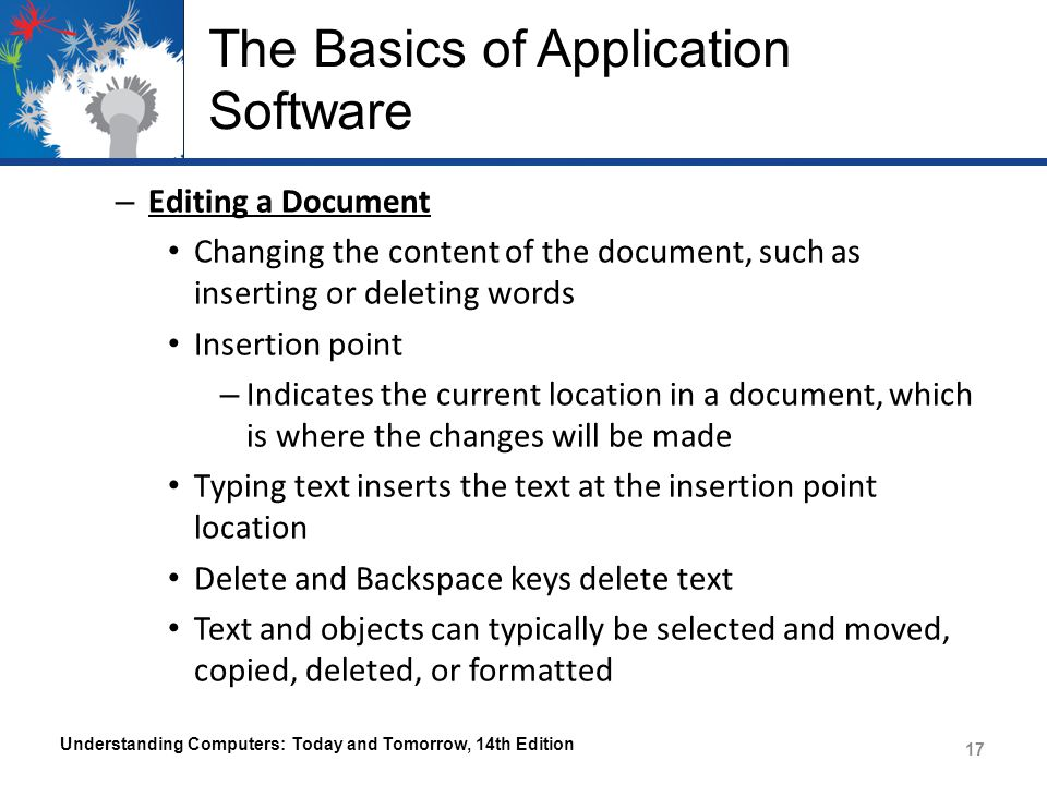 The Basics of Application Software Understanding Computers: Today and Tomorrow, 14th Edition 17 – Editing a Document Changing the content of the document, such as inserting or deleting words Insertion point – Indicates the current location in a document, which is where the changes will be made Typing text inserts the text at the insertion point location Delete and Backspace keys delete text Text and objects can typically be selected and moved, copied, deleted, or formatted