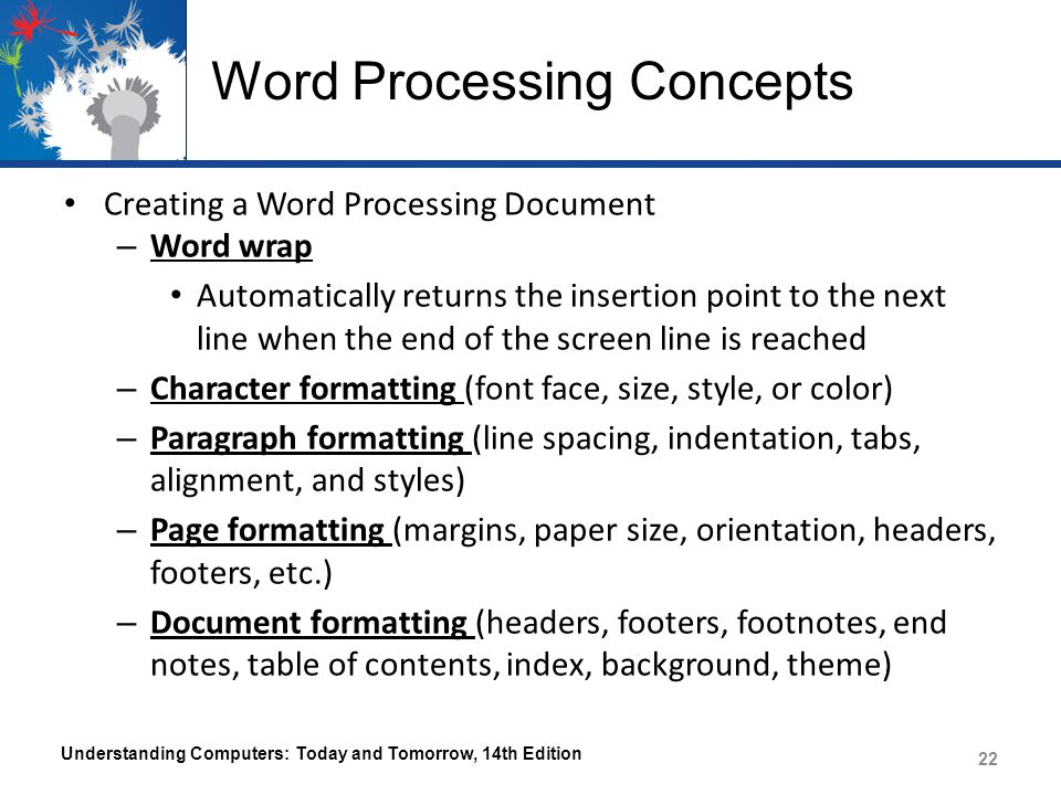 Word Processing Concepts Creating a Word Processing Document – Word wrap Automatically returns the insertion point to the next line when the end of the screen line is reached – Character formatting (font face, size, style, or color) – Paragraph formatting (line spacing, indentation, tabs, alignment, and styles) – Page formatting (margins, paper size, orientation, headers, footers, etc.) – Document formatting (headers, footers, footnotes, end notes, table of contents, index, background, theme) Understanding Computers: Today and Tomorrow, 14th Edition 22